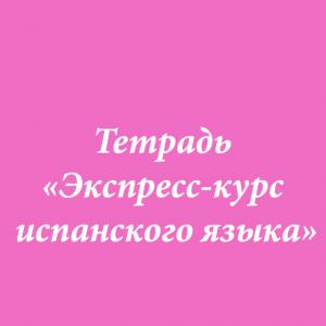 ТЕТРАДЬ «ЭКСПРЕСС-КУРС ИСПАНСКОГО ЯЗЫКА»