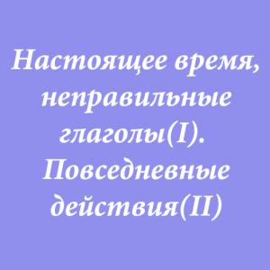 Настоящее время, неправильные глаголы(I).  Повседневные действия(II)
