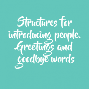 Structures for introducing people. Greetings and goodbye words